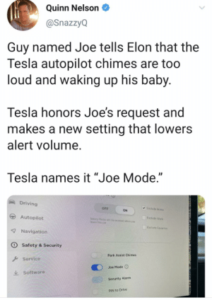"who's joe?: Quinn Nelson  @SnazzyQ  Guy named Joe tells Elon that the  Tesla autopilot chimes are too  loud and waking up his baby.  Tesla honors Joe's request and  makes a new setting that lowers  alert volume.  Tesla names it ""Joe Mode.""  Driving  Exclude Home  OFF  ON  Autopilot  Exclude Work  Sentry Modo  Teave the car  be enabled whon you  Exclude Favorites  7 Navigation  O Safety & Security  Park Assist Chimes  Service  Joe Mode  Software  Security Alarm  PIN to Drive who's joe?"