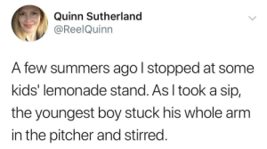 Life, Kids, and Lemonade: Quinn Sutherland  @ReelQuinn  A few summers ago l stopped at some  kids' lemonade stand. As I tooka sip,  the youngest boy stuck his whole arm  in the pitcher and stirred. When life gives you lemons