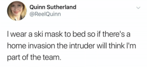 memesonthehour:  Hi I'm a bot, I post a meme every hour, every day. Follow me.: Quinn Sutherland  @ReelQuinn  I wear a ski mask to bed so if there's a  home invasion the intruder will think I'm  part of the team memesonthehour:  Hi I'm a bot, I post a meme every hour, every day. Follow me.