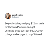 😂: quinnburdick.  @qburdd  So you're telling me l pay $12 a month  for Pandora Premium and get  unlimited skips but I pay $60,000 for  college and only get to skip 3 times? 😂