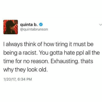 Exactly! That's why they age faster and look old! 💯💯: quinta b  @quinta brunson  I always think of how tiring it must be  being a racist. You gotta hate ppl all the  time for no reason. Exhausting. thats  why they look old  1/20/17, 6:34 PM Exactly! That's why they age faster and look old! 💯💯