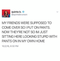 Come Over, Friends, and The Worst: quinta b.  @quintabrunson  MY FRIENDS WERE SUPPOSED TO  COME OVER SO I PUT ON PANTS.  NOW THEY'RE NOT SO IM JUST  SITTING HERE LOOKING STUPID WITH  PANTS ON IN MY OWN HOME  10/2/16, 6:32 PM This is literally the worst