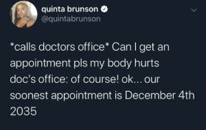 my body: quinta brunson  @quintabrunson  *calls doctors office* Can I get an  appointment pls my body hurts  doc's office: of course! ok... our  Soonest appointment is December 4th  2035