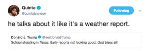Bodies , God, and School: Quinta  @quintabrunson  Following  he talks about it like it's a weather report.  Donald J. Trump@realDonaldTrump  School shooting in Texas. Early reports not looking good. God bless all! Cloudy with a chance of scattered bodies.