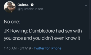 Literally no one asked: Quinta.  @quintabrunson  No one:  JK Rowling: Dumbledore had sex with  you once and you didn't even know it  1:45 AM 3/17/19 Twitter for iPhone Literally no one asked
