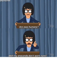MY ANACONDA DON'T bobsburgers tinabelcher tinatbh: @quirky linda  Are zoos humane?  Well my anaconda don't want none! MY ANACONDA DON'T bobsburgers tinabelcher tinatbh