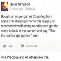 """Bootleg, Crackhead, and The Hunger Games: Quise Simpson  2 hours ago Edited  Bought a hunger games 2 bootleg from  some crackhead got home this nigga just  recorded himself eating noodles and got the  nerve to look in the camera and say """"This  the real hunger games """" smh  1 Like -Comment  Ivie Precious and 47 others like this."""