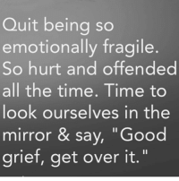 """YES!!!!! Being offended at everything and everybody isn't hurting anyone but yourself. . . People aren't ignoring you. They are just busy with life. And the way to stop feeling ignored is to get busy with yours. So many times the enemy uses that ugly little offense spirit to keep us bound! Good grief, get over it! ❤️️👊🏼💥 RealTalkKim LetItGo GoWithFlow realtalk Peace PullItTogether LoveYouTho StopBeingAVictimYouAreAVictor StopAllowingASeasonInYourLifeDefineYourWholeLifetime: Quit being so  emotionally fragile  So hurt and offended  all the time. Time to  look ourselves in the  mirror & say, """"Good  grief, get over it."""" YES!!!!! Being offended at everything and everybody isn't hurting anyone but yourself. . . People aren't ignoring you. They are just busy with life. And the way to stop feeling ignored is to get busy with yours. So many times the enemy uses that ugly little offense spirit to keep us bound! Good grief, get over it! ❤️️👊🏼💥 RealTalkKim LetItGo GoWithFlow realtalk Peace PullItTogether LoveYouTho StopBeingAVictimYouAreAVictor StopAllowingASeasonInYourLifeDefineYourWholeLifetime"""