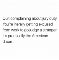 Dreams do come true 😍: Quit complaining about jury duty  You're literally getting excused  from work to go judge a stranger.  It's practically the American  dream Dreams do come true 😍