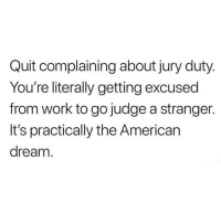 Memes, Work, and American: Quit complaining about jury duty  You're literally getting excused  from work to go judge a stranger.  It's practically the American  dream Woah. This changes things. 😂 💯(@thehandyj)