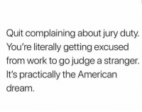 the american dream: Quit complaining about jury duty  You're literally getting excused  from work to go judge a stranger.  It's practically the American  dream