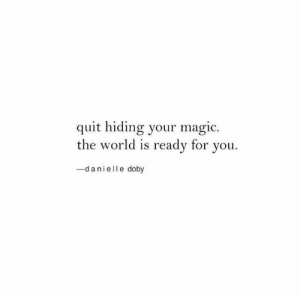 danielle: quit hiding your magic.  the world is ready for you  -danielle doby