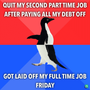 Have not told friends or family yet: QUIT MY SECOND PART TIME JOB  AFTER PAYING ALL MY DEBT OFF  GOT LAID OFF MY FULL TIME JOB  FRIDAY Have not told friends or family yet