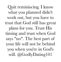 """It may feel like it at times, but God did not forget about you.: Quit reminiscing. I know  what you planned didn't  work out, but you have to  trust that God still has great  plans for you. Trust His  timing and trust when God  says """"no"""". The best part of  your life will not be behind  you when you're in God's  will. (a Godly Dating 101 It may feel like it at times, but God did not forget about you."""