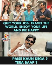 Life, Happy, and Tera: QUIT YOUR JOB, TRAVEL THE  WORLD, ENJOY YOUR LIFE  AND DIE HAPPY  LAUGHING  PAISE KAUN DEGA ?  TERA BAAP ?