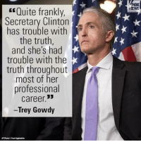 """Memes, Fox News, and Quite: """"Quite frankly,  Secretary Clinton  has trouble with  the truth,  and she's had  trouble with the  truth throughout  most of her  professional  career.  -Trey Gowdy  FOX  NEWS ~ Scarlet"""