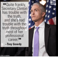 """Memes, Quite, and Rowdy: """"Quite frankly,  Secretary Clinton  has trouble with  the truth  and she's had  trouble with the  truth throughout  most of her  professional  career  33  Trey Gowdy  APPhotoku Scott Applewhite  NEWS ~ Ginger  Rowdy Conservatives"""