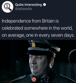 """George, I've just noticed something..."" https://t.co/6j06HZsmK4: Quite Interesting  @qikipedia  1  Independence from Britain is  celebrated somewhere in the world,  on average, one in every seven days ""George, I've just noticed something..."" https://t.co/6j06HZsmK4"