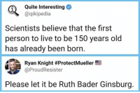 let it be: Quite Interesting  @qikipedia  1  Scientists believe that the first  person to live to be 150 years old  has already been born.  Ryan Knight #ProtectMueller  @ProudResister  Please let it be Ruth Bader Ginsburg.