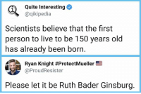 let it be: Quite Interesting  @qikipedia  1  Scientists believe that the first  person to live to be 150 years old  has already been born  Ryan Knight #ProtectMueller  @ProudResister  Please let it be Ruth Bader Ginsburg.