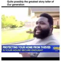 Home, House, and Quite: Quite possibly the greatest story teller of  Our generation  PROTECTING YOUR HOME FROM THIEVES  IS YOUR HOUSE SECURE ENOUGH?  GMA The theatricality. The PHYSICALITY!