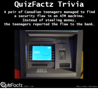 """Money, Target, and Tumblr: QunzFactz Trivia  A pair of Canadian teenagers managed to find  a security flaw in an ATM machine.  Instead of stealing money,  the teenagers reported the flaw to the bank.  os2  QuizFoctz  UIZHacTZ.tunblr.com  Photo Credit: Malvineous <p><a class=""""tumblr_blog"""" href=""""http://quizfactz.tumblr.com/post/96971729092/source"""" target=""""_blank"""">quizfactz</a>:</p> <blockquote> <p>(<a href=""""http://time.com/2857440/teens-hack-into-atm-just-to-let-everyone-know-they-can/"""" target=""""_blank"""">Source</a>)</p> </blockquote>"""