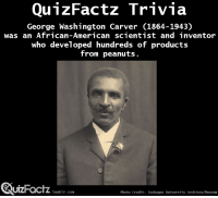 """College, Money, and Target: QunzFactz Trivia  George Washington Carver (1864-1943)  was an African-American scientist and inventor  who developed hundreds of products  from peanuts.  QuizFoctz  UIZHacTZ.tunblr.com  Photo Credit: Tuskegee University Archives/Museum <p><a class=""""tumblr_blog"""" href=""""http://quizfactz.tumblr.com/post/98991856535/more-about-george-washington-carver-carver-was"""" target=""""_blank"""">quizfactz</a>:</p> <blockquote> <p><figure class=""""tmblr-full"""" data-orig-height=""""500"""" data-orig-width=""""399"""" data-orig-src=""""https://78.media.tumblr.com/c2e4db4b05c5a8f47fffa166de45f1ad/tumblr_inline_nc5s140DX91slbnfy.png""""><img alt=""""image"""" src=""""https://78.media.tumblr.com/c2e4db4b05c5a8f47fffa166de45f1ad/tumblr_inline_p8wo0l5q6L1r5b9dv_540.png"""" data-orig-height=""""500"""" data-orig-width=""""399"""" data-orig-src=""""https://78.media.tumblr.com/c2e4db4b05c5a8f47fffa166de45f1ad/tumblr_inline_nc5s140DX91slbnfy.png""""/></figure></p> <p>More about George Washington Carver:</p> <ul><li><span>Carver was born into slavery</span></li> <li><span>Carver attempted to enroll at Highland College in Kansas but was rejected because of his skin colour</span></li> <li><span>Carver saved money and enrolled at Simpson College in Iowa where he excelled in academic subjects and impressed many.</span></li> <li><span>Carver was a talented artist.</span></li> <li><span>Etta Budd was the name of his art teacher. She encouraged Carver to study Botany at Iowa State Agricultural College in Ames.</span></li> <li>Carver was the first black student at that institution.</li> <li>Carver impressed his professors and encouraged him to remain as a graduate student.</li> <li>Carver obtained his Master of Agriculture degree in 1896.</li> <li><span>Carver believed that he could use his training as an agricultural chemist to help improve the lives of poor Southern farmers.</span></li> <li>The products Carver derived from peanuts range from cosmetics to dyes.</li> <li>Carver also developed products from other plant products.</"""
