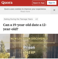 Cookies, Dating, and News: Quora  Open In App  Sign In  Quora uses cookies to improve your experience.  Read more  Dating During the Teenage Years  +2  Can a19-year-old date a 12-  year-old?  NEW LOCATION DISCOVERED  Prison  162 XP Quite a versatile template? Swap it out with various news report and we may have a good investment via /r/MemeEconomy http://bit.ly/2FIpGO5