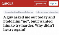 """Tumblr, Blog, and Http: Quora  Open In App  Sign In  Understanding Human Behavior Interpersonal Interaction  A guy asked me out today and  I told him """"no"""", but I wanted  him to try harder. Why didn't  he try again? <p><a href=""""http://awesomacious.tumblr.com/post/171427390732/its-a-real-mystery"""" class=""""tumblr_blog"""">awesomacious</a>:</p>  <blockquote><p>It's a real mystery.</p></blockquote>"""
