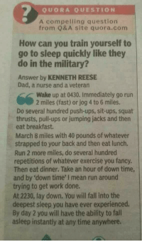 """Dad, Fall, and Go to Sleep: QUORA QUESTION  A compelling question  from Q& A site quora.com  How can you train yourself to  go to sleep quickly like they  do in the military?  Answer by KENNETH REESE  Dad, a nurse and a veteran  Wake up at 0430. Immediately go run  2 miles (fast) or jog 4 to 6 miles.  Do several hundred push-ups, sit-ups, squat  thrusts, pull-ups or jumping jacks and then  eat breakfast.  March 8 miles with 40 pounds of whatever  strapped to your back and then eat lunch.  Run 2 more miles, do several hundred  repetitions of whatever exercise you fancy.  Then eat dinner. Take an hour of down time,  and by 'down time' I mean run around  trying to get work done.  At 2230, lay down. You will fall into the  deepest sleep you have ever experienced.  By day 2 you will have the ability to fall  asleep instantly at any time anywhere. <p><a href=""""http://ragecomicsbase.com/post/161968903382/this-is-actually-a-proven-method"""" class=""""tumblr_blog"""">rage-comics-base</a>:</p>  <blockquote><p>This is actually a proven method</p></blockquote>"""