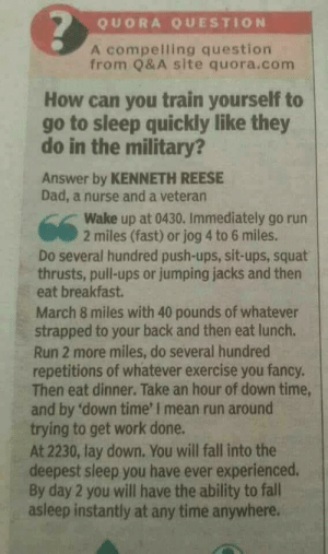 Dad, Fall, and Go to Sleep: QUORA QUESTION  A compelling question  from Q& A site quora.com  How can you train yourself to  go to sleep quickly like they  do in the military?  Answer by KENNETH REESE  Dad, a nurse and a veteran  Wake up at 0430. Immediately go run  2 miles (fast) or jog 4 to 6 miles.  Do several hundred push-ups, sit-ups, squat  thrusts, pull-ups or jumping jacks and then  eat breakfast.  March 8 miles with 40 pounds of whatever  strapped to your back and then eat lunch.  Run 2 more miles, do several hundred  repetitions of whatever exercise you fancy.  Then eat dinner. Take an hour of down time,  and by 'down time' I mean run around  trying to get work done.  At 2230, lay down. You will fall into the  deepest sleep you have ever experienced.  By day 2 you will have the ability to fall  asleep instantly at any time anywhere. This is actually a proven method