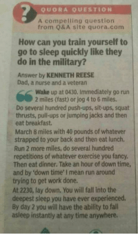 omg-humor:Train yourself to sleep like the military. #Memes #meme https://t.co/6m00oBouCa: QUORA QUESTION  A compelling question  from Q&A site quora.com  How can you train yourself to  go to sleep quickly like they  do in the military?  Answer by KENNETH REESE  Dad, a nurse and a veteran  Wake up at 0430. Immediately go run  2 miles (fast) or jog 4 to 6 miles.  Do several hundred push-ups, sit-ups, squat  thrusts, pull-ups or jumping jacks and then  eat breakfast  March 8 miles with 40 pounds of whatever  strapped to your back and then eat lunch.  Run 2 more miles, do several hundred  repetitions of whatever exercise you fancy.  Then eat dinner. Take an hour of down time  and by 'down time' I mean run around  trying to get work done.  At 2230, lay down. You will fall into the  deepest sleep you have ever experienced.  By day 2 you will have the ability to fall  asleep instantly at any time anywhere. omg-humor:Train yourself to sleep like the military. #Memes #meme https://t.co/6m00oBouCa