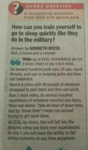 Train yourself to sleep like the military.: QUORA QUESTION  A compelling question  from Q&A site quora.com  How can you train yourself to  go to sleep quickly like they  do in the military?  Answer by KENNETH REESE  Dad, a nurse and a veteran  Wake up at 0430. Immediately go rurn  2 miles (fast) or jog 4 to 6 miles.  Do several hundred push-ups, sit-ups, squat  thrusts, pull-ups or jumping jacks and then  eat breakfast  March 8 miles with 40 pounds of whatever  strapped to your back and then eat lunch.  Run 2 more miles, do several hundred  repetitions of whatever exercise you fancy.  Then eat dinner. Take an hour of down time,  and by 'down time' I mean run around  trying to get work done.  At 2230, lay down. You will fall into the  deepest sleep you have ever experienced.  By day 2 you will have the ability to fall  asleep instantly at any time anywhere. Train yourself to sleep like the military.