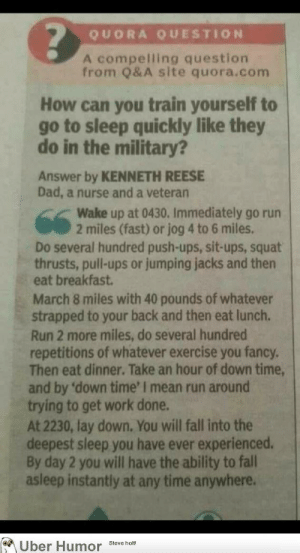 Dad, Fall, and Go to Sleep: QUORA QUESTION  A compelling question  from Q&A site quora.com  How can you train yourself to  go to sleep quickly like they  do in the military?  Answer by KENNETH REESE  Dad, a nurse and a veteran  Wake up at 0430. Immediately go run  2 miles (fast) or jog 4 to 6 miles  Do several hundred push-ups, sit-ups, squat  thrusts, pull-ups or jumping jacks and then  eat breakfast  March 8 miles with 40 pounds of whatever  strapped to your back and then eat lunch  Run 2 more miles, do several hundred  repetitions of whatever exercise you fancy.  Then eat dinner. Take an hour of down time  and by 'down time' I mean run around  trying to get work done.  At 2230, lay down, You will fall into the  deepest sleep you have ever experienced.  By day 2 you will have the ability to fall  asleep instantly at any time anywhere.  Uber Humor Steve hom failnation:  Traing yourself to sleep quickly