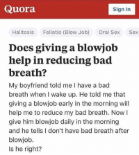 Bad, Blowjob, and Funny: Quora  Sign In  Halitosis  Fellatio (Blow Job)  Oral Sex  Sex  Does giving a blow job  help in reducing bad  breath?  My boyfriend told me I have a bad  breath when I wake up. He told me that  giving a blowjob early in the morning will  help me to reduce my bad breath. Now  give him blowjob daily in the morning  and he tells I don't have bad breath after  blowjob  Is he right? Someone give this man a trophy https://t.co/w5wFdkRwNQ