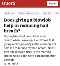 Bad, Blowjob, and Sex: Quora  Sign In  Halitosis Fellatio (Blow Job) Oral Sex Sex  Does giving a blowjob  help in reducing bad  breath?  My boyfriend told me I have a bad  breath when I wake up. He told me that  giving a blowjob early in the morning will  help me to reduce my bad breath. Now l  give him blowjob daily in the morning  and he tells I don't have bad breath after  blowjob.  Is he right? Someone get this man a medal😂