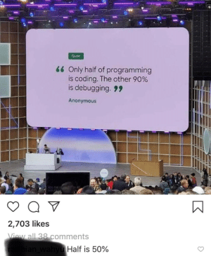 Anonymous, Programming, and Quote: Quote  66 Only half of programming  is coding. The other 90%  is debugging. 9  Anonymous  REAL TE  2,703 likes  View all 38 comments  radhian_wahyu Half is 50% An uninteresting title
