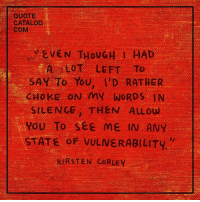 "Silence, Quote, and Com: QUOTE  CATALOG  COM  EVEN THOUGH I HAD  A LOT LEFT To  SAY To You, I'D RATHER  CHOKE ON MY WORDS IN  SILENCE, THEN ALLOW  YOU To see ME IN ANY  STATE OF VULNεRABILITY.""  KIRSTEN CORLEY"