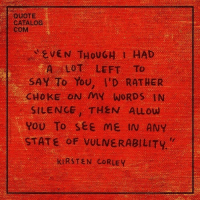 Silence, Quote, and Com: QUOTE  CATALOG  COM  EVEN THOUGH I HAD  A LOT LEFT TO  SAY To You, I'D RATHER  CHOKE ON MY WORDS IN  SILENCE THEN ALOW  you To see ME IN ANY  STATE OF VULNERABILITY  KIRSTEN CORLEY