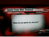"""Quote, Com, and Man: Quote From Man Stabbed  www.khq.com  """"What are you gonna do, stab me?""""  CHC  HD 11:01 67"""