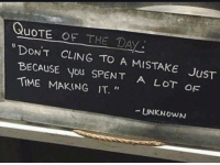 "Time, Quote, and Unknown: QUOTE OF THE DAV  DONT  BECAUSE you SPENT  TIME MAKING IT.""  CLING TO A MISTAKE JuST  A LOT OF  UNKNowN <p>&ldquo; Don&rsquo;t cling to a mistake just because you spent a lot of time making it &rdquo; - Unknown</p>"