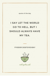 Cool, Quotes, and World: quote of the day  I SAY LET THE WORLD  GO TO HELL, BUT I  SHOULD ALWAYS HAVE  MY TEA  FYODOR DOSTOYEVSKY  cool-quotes.not