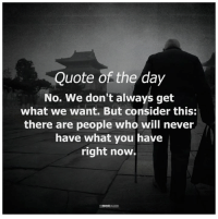 The Mind Unleashed <3: Quote of the day  No. We don't always get  what we want. But consider this:  there are people who will never  have what you have  right now.  THE MIN The Mind Unleashed <3