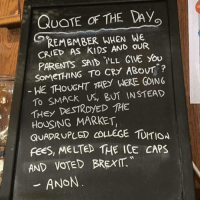 """College, Memes, and Parents: QUOTE OF THE Day  REMEMBER WHEN WE  CRIED AS KIDS AND OUR  PARENTS SAID ''LL GIVE you  SOMETHING TO CRY ABovr""""?  WE THOUGHT THEY WERE GOING  TO SMACK US, BUT INSTEAD  THEY DESTROYED THE  HOUSING MARKET  QUADRUPLED COLLEGE UITION  fees, MELTED THE ICE CAPS  AND VOTED BREXM  ANON why was i stupid enough to think i could socialise for even part of an afternoon dammit i just want to go home and read or cry or watch tv or something i hate people"""