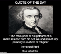 "GREAT Without GOD: QUOTE OF THE DAY  ""The main point of enlightenment is  man's release from his self-caused immaturity,  primarily in matters of religion  Immanuel Kant  Great without God  inngfip.com GREAT Without GOD"
