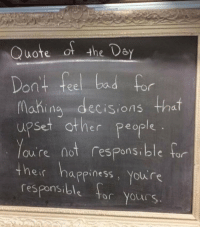 Dey: Quote of the Dey  Dont feel bad for  Mahina decisions that  upset other people  ou're not respons.ble far  onsible tor  eir happiness, Yolu re  responsible tr Yours.