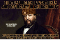 Memes, 🤖, and Bananas: QUOTE SPURGEON FWANTUKES  AND POPULARITY IN CHURCHIANITY  THE REAL TRUTH  MONEMENT  EXPOSE HIM FOR THE  CALVINIST FALSETEACHERTHAT HE IS  AND WATCH TWISTIANSLOOSSEITAND GO BANANAS Teaching a false doctrine = a false teacher. Muh tulip!!!