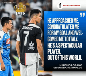 Cristiano Ronaldo, Goal, and Marca: QUOTE VIA MARCA  f  TROLLFOOTBALLORIGNAL  SM10  77  HE APPROACHED ME,  CONGRATULATED ME  FOR MY GOAL AND WEL  COMED ME TOITALY.  HE'SA SPECTACULAR  PLAYER  OUT OF THIS WORLD.  RONALDO  M  SM10  HIRVING LOZANO  ON CRISTIANO RONALDO Cris❤️ https://t.co/cipjhZo2GZ