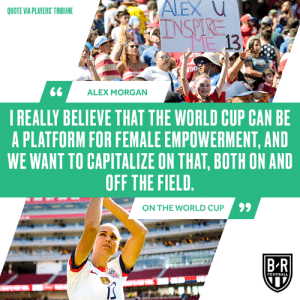 Football, World Cup, and Alex Morgan: QUOTE VIA PLAYERS TRIBUNE  13  ALEX MORGAN  I REALLY BELIEVE THAT THE WORLD CUP CAN BE  A PLATFORM FOR FEMALE EMPOWERMENT, AND  WE WANT TO CAPITALIZE ON THAT, BOTH ON AND  OFF THE FIELD  9  ON THE WORLD CUP  B R  FOOTBALL 🗣 Alex Morgan  (via Bleacher Report Football)