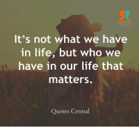 http://quotepix.com/id/9107: QUOTES  CENTRAL  It's not what we have  in life, but who we  have in our life that  matters.  Quotes Central http://quotepix.com/id/9107